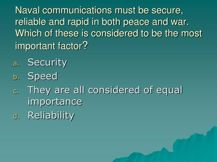 Naval communications must be secure, reliable and rapid in both peace and war.  Which of these is considered to be the most important factor