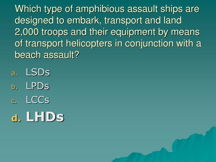 Which type of amphibious assault ships are designed to embark, transport and land 2,000 troops and their equipment by means of transport helicopters in conjunction with a beach assault?