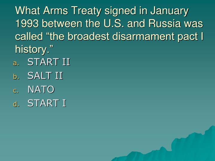 """What Arms Treaty signed in January 1993 between the U.S. and Russia was called """"the broadest disarmament pact I history."""""""
