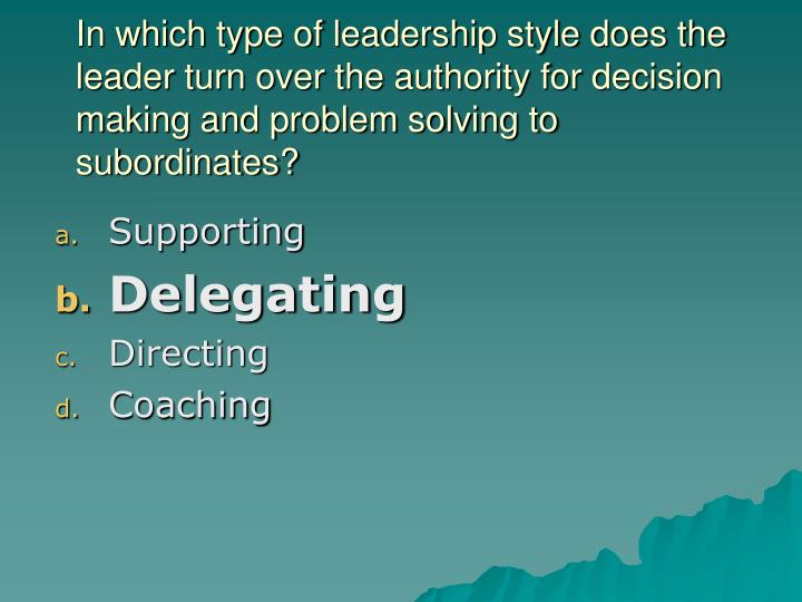 In which type of leadership style does the leader turn over the authority for decision making and problem solving to subordinates?