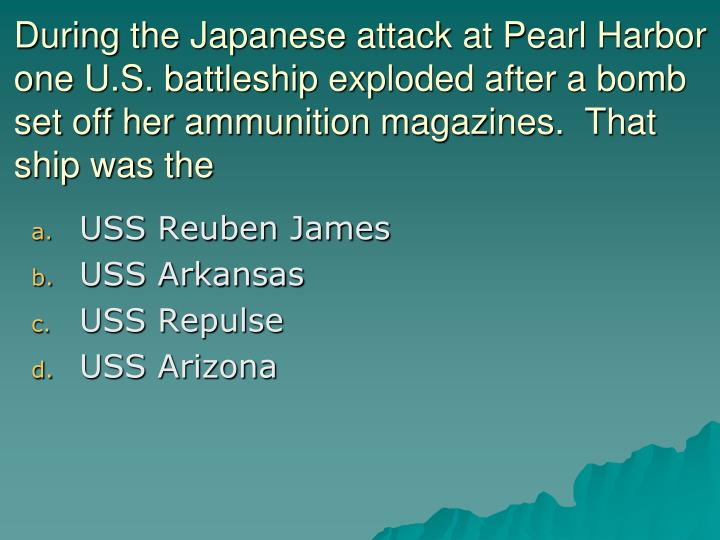During the Japanese attack at Pearl Harbor one U.S. battleship exploded after a bomb set off her ammunition magazines.  That ship was the