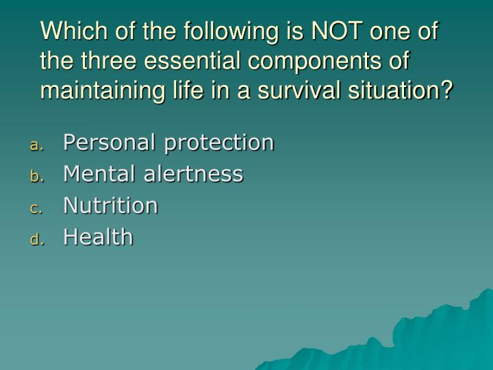 Which of the following is NOT one of the three essential components of maintaining life in a survival situation?