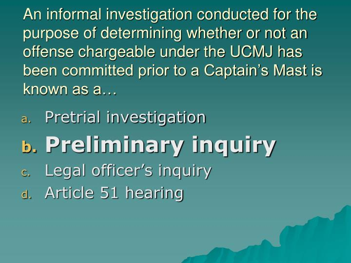 An informal investigation conducted for the purpose of determining whether or not an offense chargeable under the UCMJ has been committed prior to a Captain's Mast is known as a…