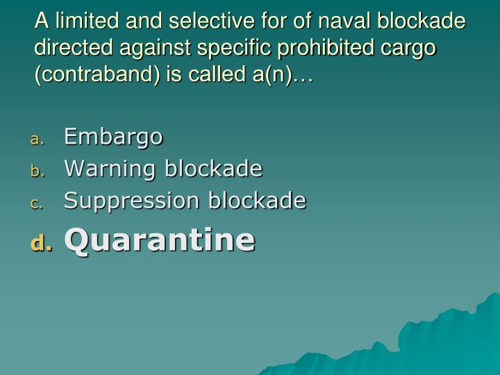 A limited and selective for of naval blockade directed against specific prohibited cargo (contraband) is called a(n)…
