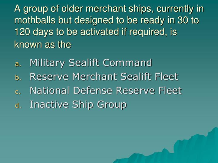 A group of older merchant ships, currently in mothballs but designed to be ready in 30 to 120 days to be activated if required, is known as the