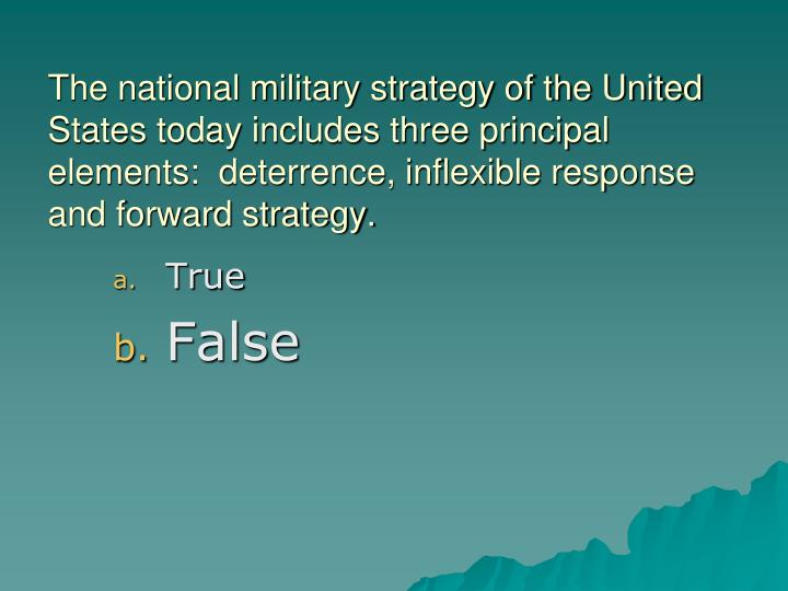 The national military strategy of the United States today includes three principal elements:  deterrence, inflexible response and forward strategy.