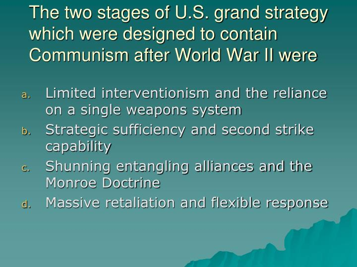 The two stages of U.S. grand strategy which were designed to contain Communism after World War II were