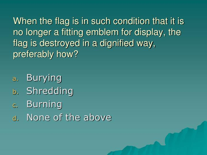 When the flag is in such condition that it is no longer a fitting emblem for display, the flag is destroyed in a dignified way, preferably how?