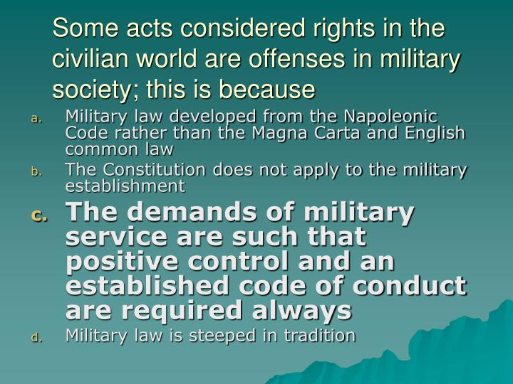 Some acts considered rights in the civilian world are offenses in military society; this is because