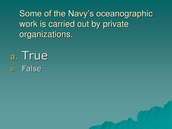 Some of the Navy's oceanographic work is carried out by private organizations.