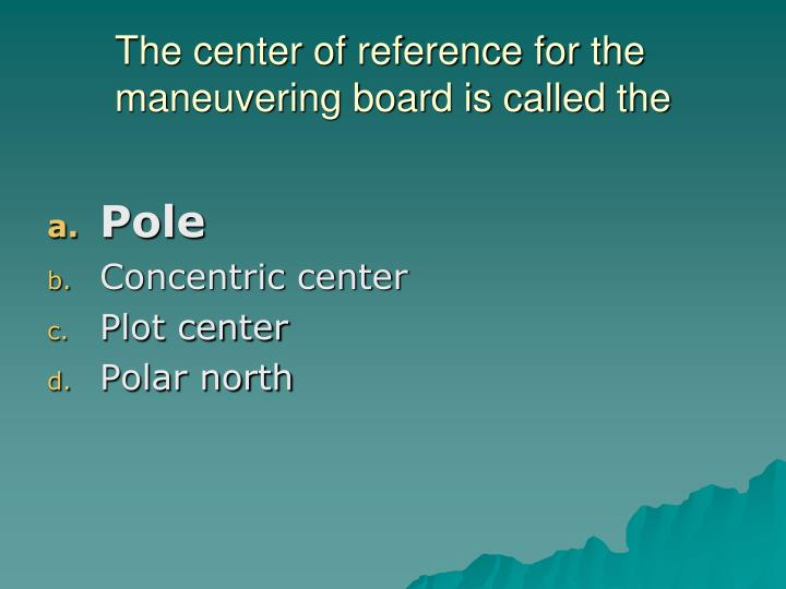 The center of reference for the maneuvering board is called the