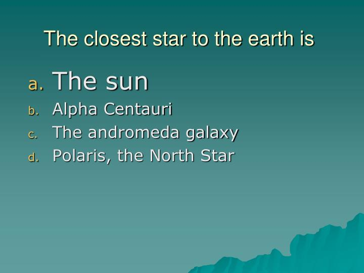 The closest star to the earth is