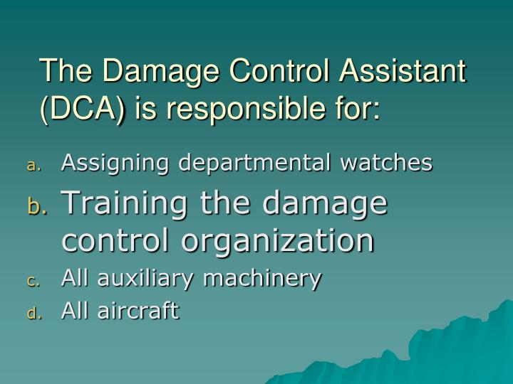 The Damage Control Assistant (DCA) is responsible for: