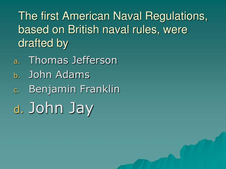 The first American Naval Regulations, based on British naval rules, were drafted by