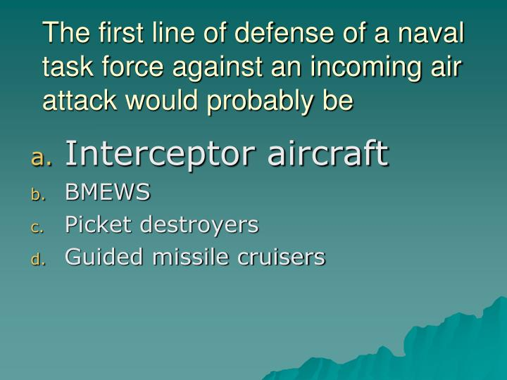 The first line of defense of a naval task force against an incoming air attack would probably be