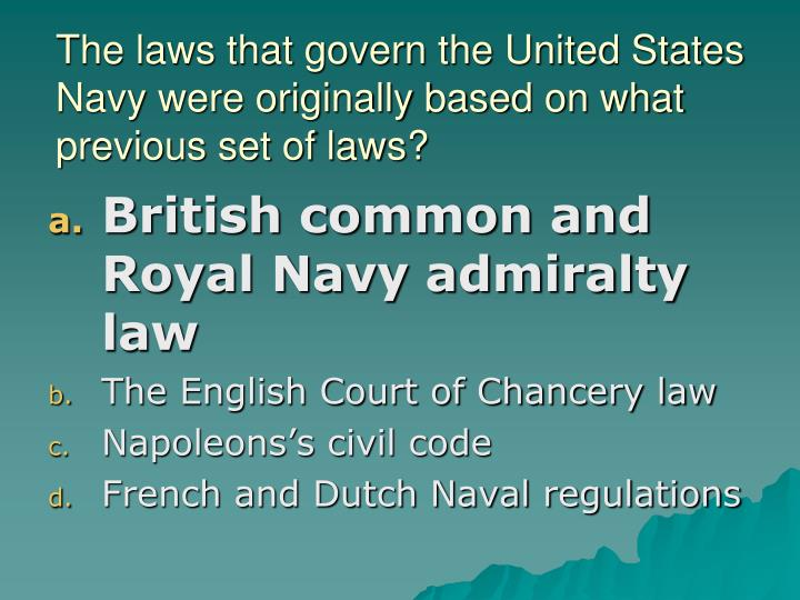 The laws that govern the United States Navy were originally based on what previous set of laws?