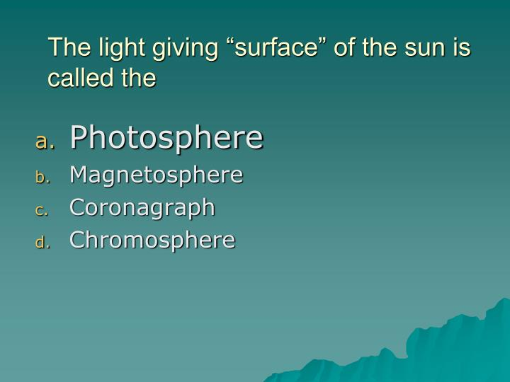 """The light giving """"surface"""" of the sun is called the"""