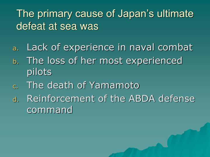 The primary cause of Japan's ultimate defeat at sea was