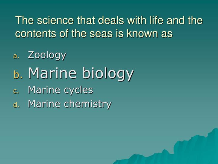 The science that deals with life and the contents of the seas is known as