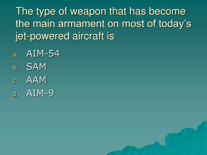 The type of weapon that has become the main armament on most of today's jet-powered aircraft is