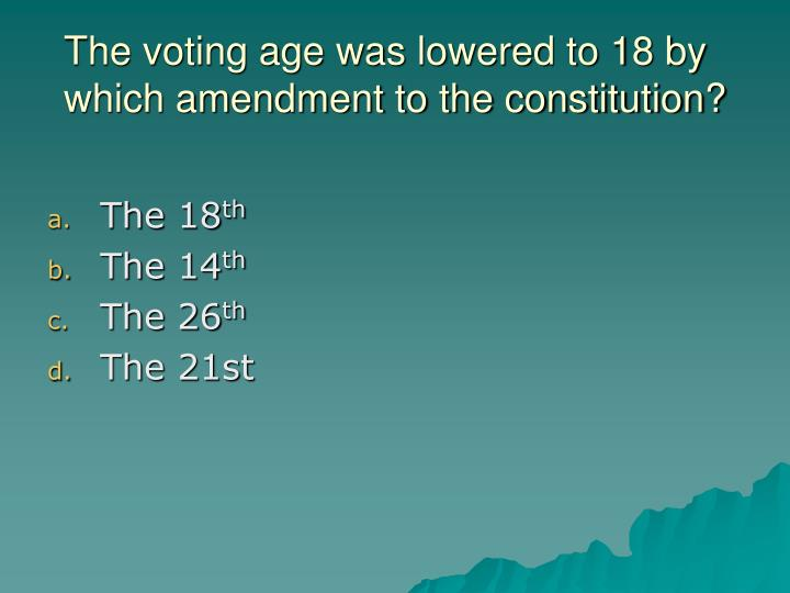 The voting age was lowered to 18 by which amendment to the constitution?