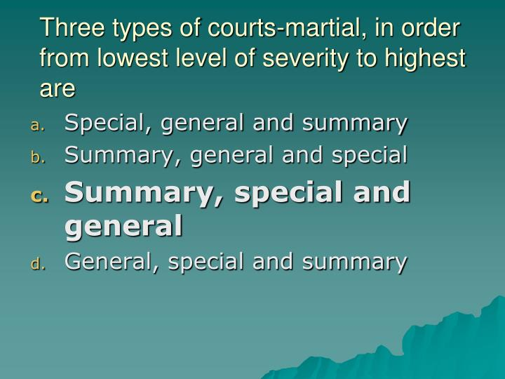 Three types of courts-martial, in order from lowest level of severity to highest are