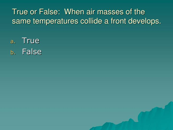 True or False:  When air masses of the same temperatures collide a front develops.