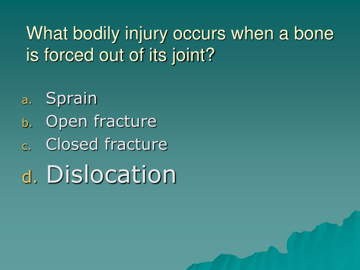 What bodily injury occurs when a bone is forced out of its joint?