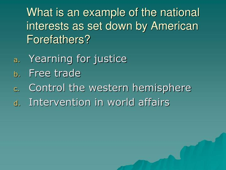What is an example of the national interests as set down by American Forefathers?