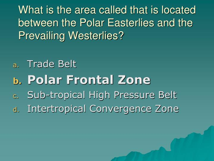 What is the area called that is located between the Polar Easterlies and the Prevailing Westerlies?