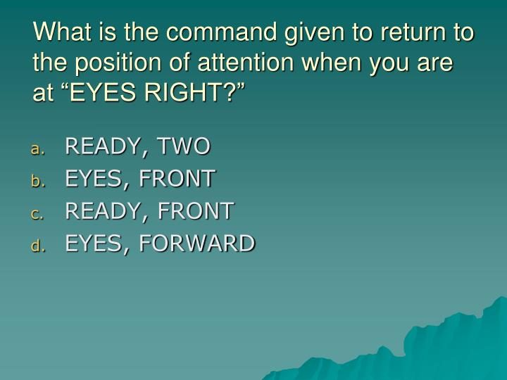 """What is the command given to return to the position of attention when you are at """"EYES RIGHT?"""""""