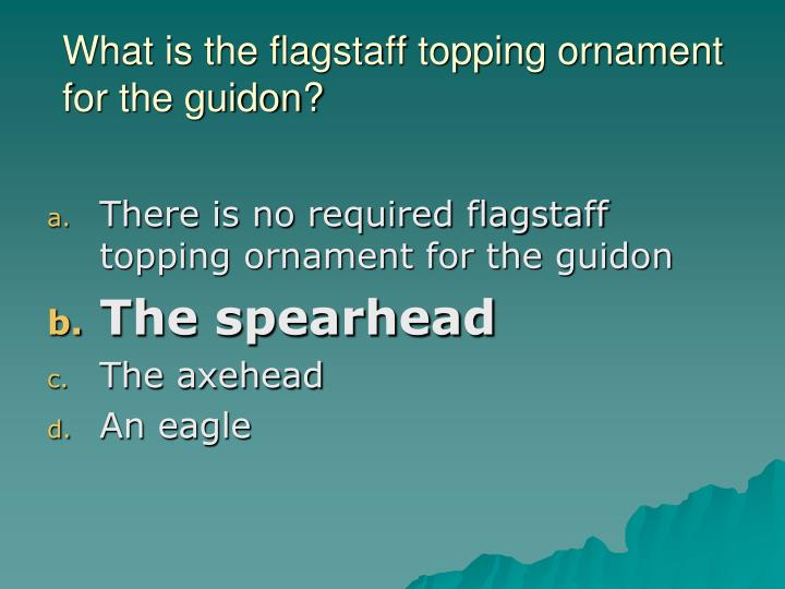 What is the flagstaff topping ornament for the guidon?