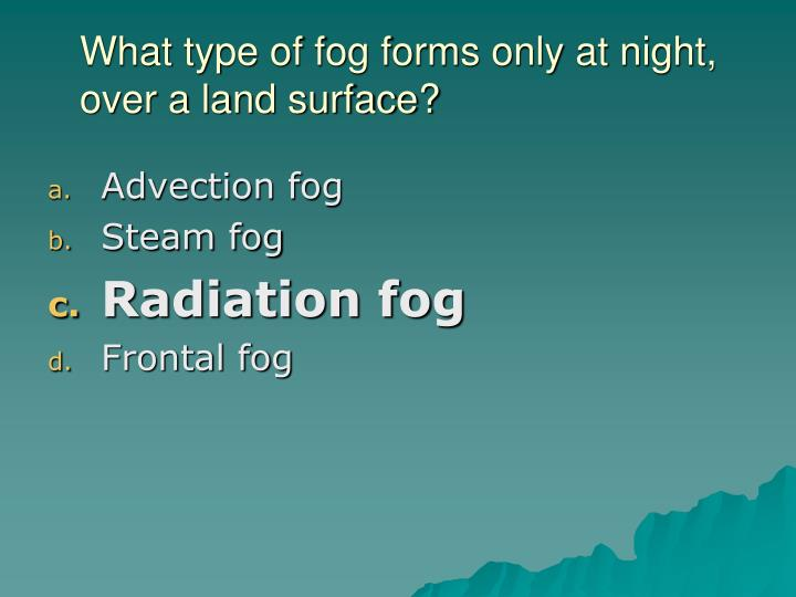 What type of fog forms only at night, over a land surface?