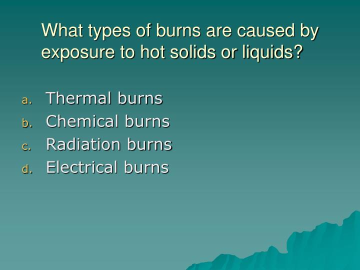 What types of burns are caused by exposure to hot solids or liquids?