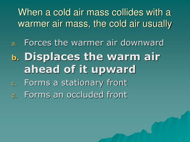 When a cold air mass collides with a warmer air mass, the cold air usually