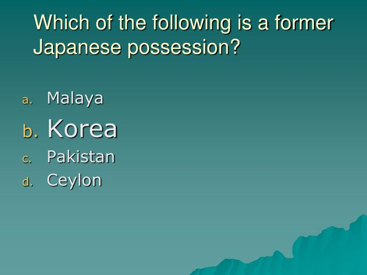 Which of the following is a former Japanese possession?