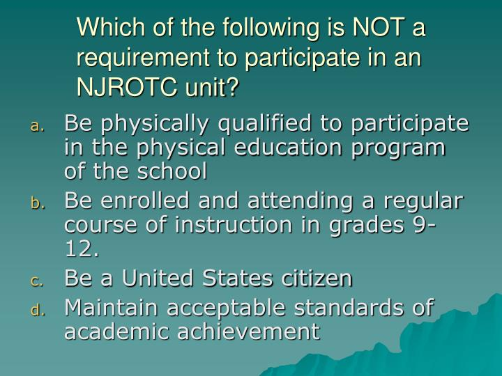 Which of the following is NOT a requirement to participate in an NJROTC unit?