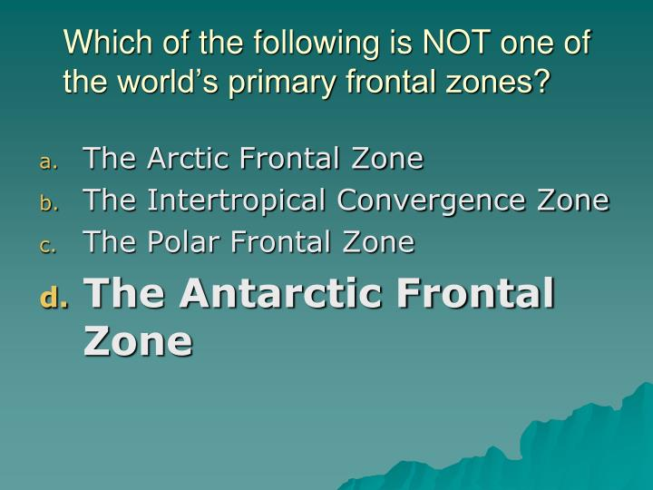Which of the following is NOT one of the world's primary frontal zones?
