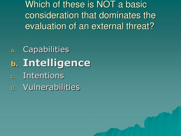 Which of these is NOT a basic consideration that dominates the evaluation of an external threat?