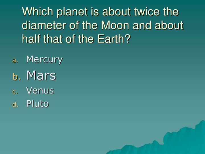 Which planet is about twice the diameter of the Moon and about half that of the Earth?