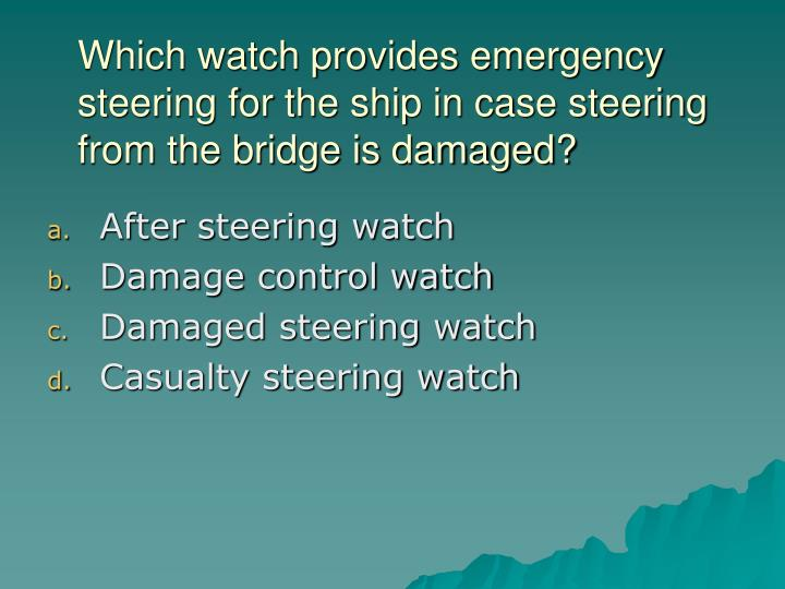 Which watch provides emergency steering for the ship in case steering from the bridge is damaged?