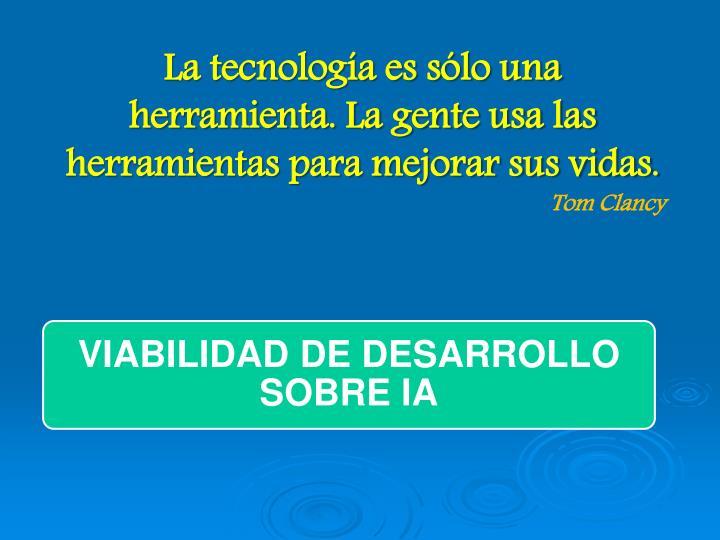 La tecnología es sólo una herramienta. La gente usa las herramientas para mejorar sus vidas.