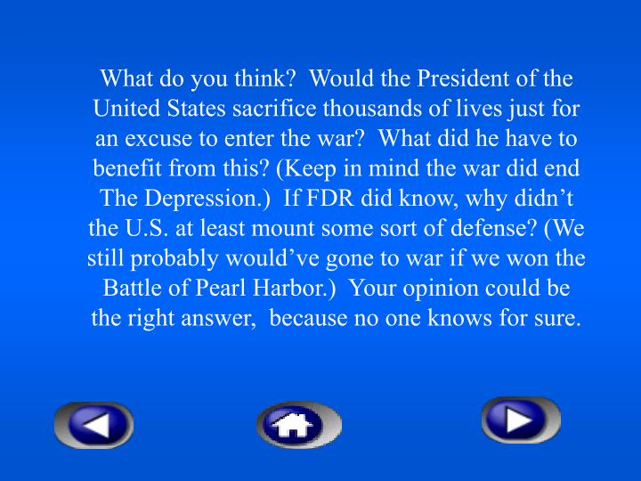 What do you think?  Would the President of the United States sacrifice thousands of lives just for an excuse to enter the war?  What did he have to benefit from this? (Keep in mind the war did end The Depression.)  If FDR did know, why didn't the U.S. at least mount some sort of defense? (We still probably would've gone to war if we won the Battle of Pearl Harbor.)  Your opinion could be the right answer,  because no one knows for sure.