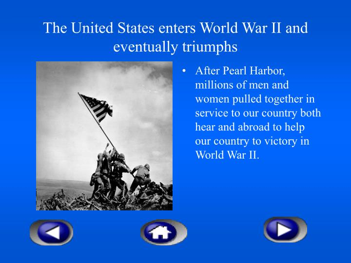 The United States enters World War II and eventually triumphs