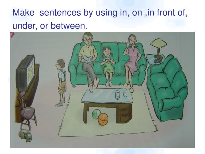 Make  sentences by using in, on ,in front of, under, or between.