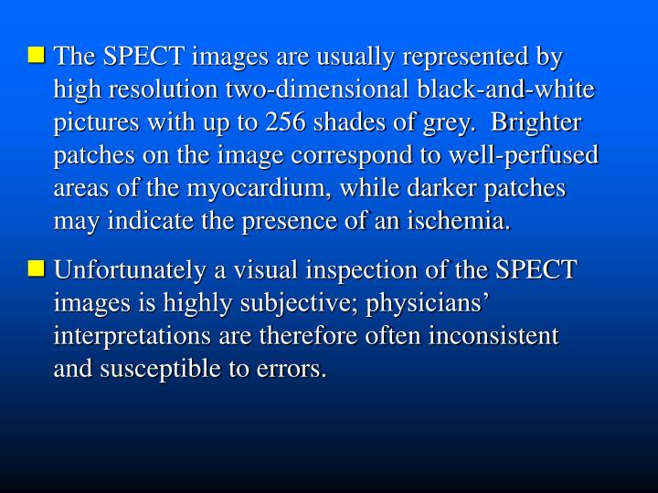 The SPECT images are usually represented by         high resolution two-dimensional black-and-white  pictures with up to 256 shades of grey.  Brighter  patches on the image correspond to well-perfused  areas of the myocardium, while darker patches  may indicate the presence of an ischemia.