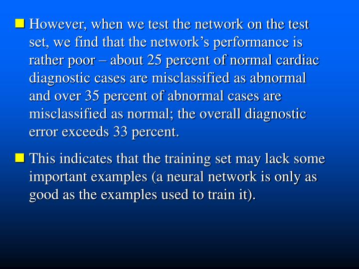 However, when we test the network on the test   set, we find that the network's performance is  rather poor – about 25 percent of normal cardiac  diagnostic cases are misclassified as abnormal    and over 35 percent of abnormal cases are  misclassified as normal; the overall diagnostic   error exceeds 33 percent.