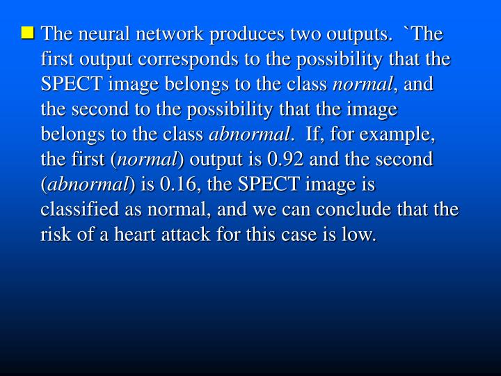 The neural network produces two outputs.  `The  first output corresponds to the possibility that the  SPECT image belongs to the class