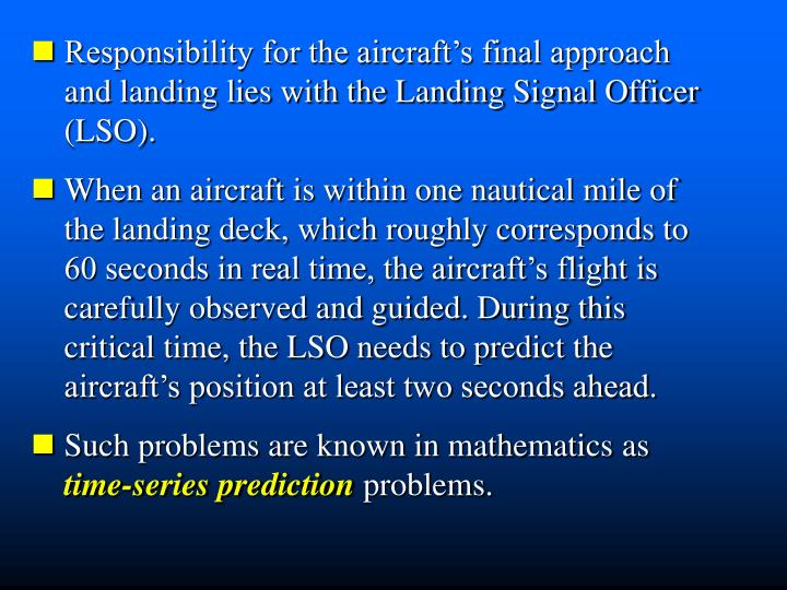Responsibility for the aircraft's final approach and landing lies with the Landing Signal Officer (LSO).