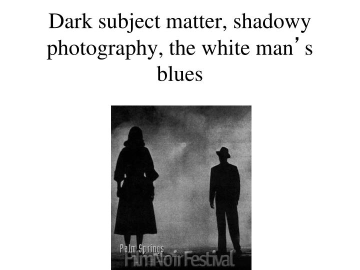 Dark subject matter, shadowy photography, the white man